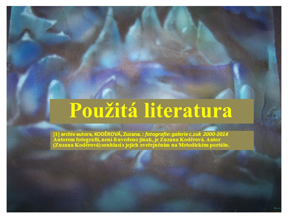 Použitá literatura [1] archiv autora, KODĚROVÁ, Zuzana. : fotografie: galerie c.zuk 2000-2014.